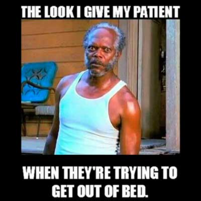 The look nurses give to a patients trying to get out of the bed